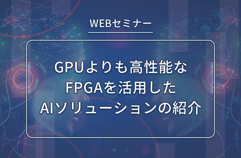 【2/10開催】GPUよりも高性能なFPGAを活用したAIソリューションの紹介