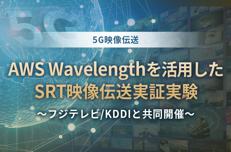 【5G映像伝送】AWS Wavelengthを活用したSRT映像伝送実証実験 ~フジテレビ/KDDIと共同開催~