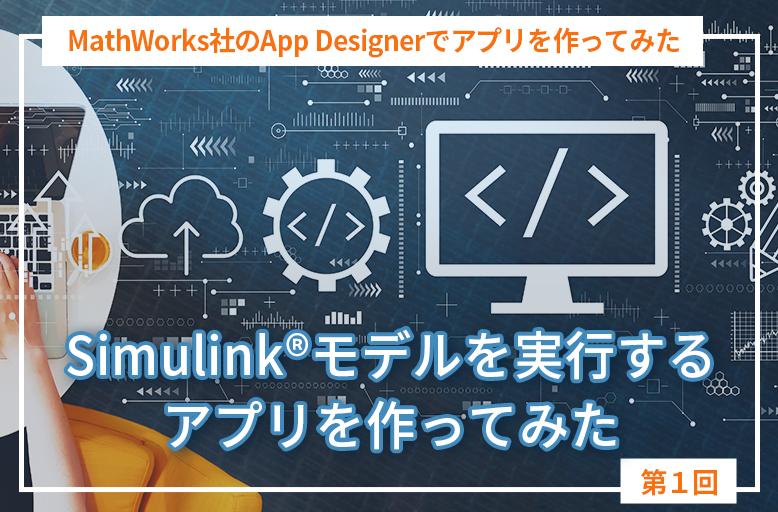 MathWorks社のApp Designerでアプリを作ってみた【第1回】「Simulink®モデルを実行するアプリを作ってみた」