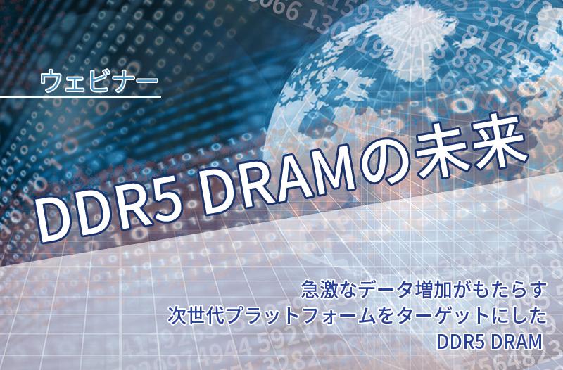 【3/17開催】DDR5 DRAMの未来:急激なデータ増加がもたらす次世代プラットフォームをターゲットにしたDDR5 DRAM