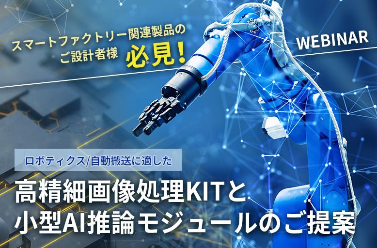 【6/29開催】スマートファクトリー関連製品のご設計者様必見! ロボティクス/自動搬送に適した高精細画像処理KITと小型AI推論モジュールのご提案