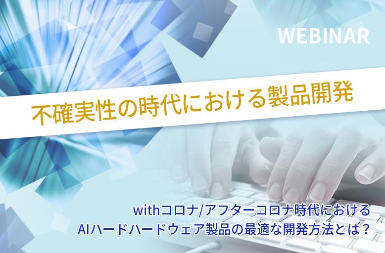 【4/20開催】不確実性の時代における製品開発~ withコロナ/アフターコロナ時代におけるAIハードウェア製品の最適な開発方法とは?