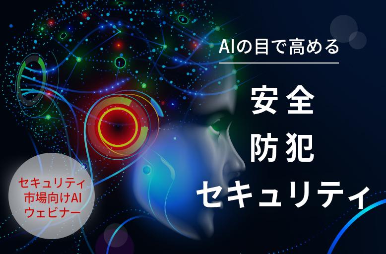 【6/4開催】セキュリティ市場向けAIセミナー ~AIの目で高める安全・防犯・セキュリティ~